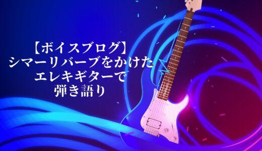 ボイスブログ【シマーリバーブを使ってエレキギターで弾き語ってみた】