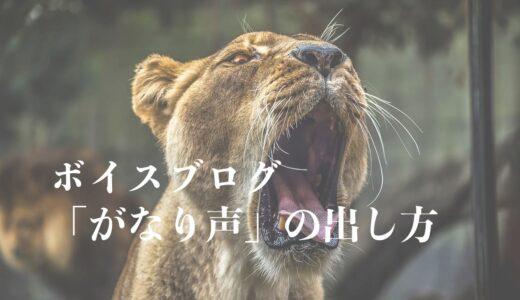 ボイスブログ【がなり声の出し方】